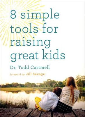 8 Simple Tools for Raising Great Kids  -     By: Dr. Todd Cartmell
