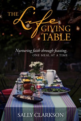 The Lifegiving Table: Nurturing Faith through Feasting, One Meal at a Time  -     By: Sally Clarkson