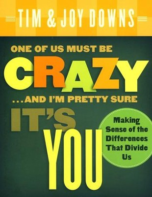 One of Us Must Be Crazy and I'm Pretty Sure It's You: Making Sense of the Differences That Divide Us  -     By: Tim Downs, Joy Downs