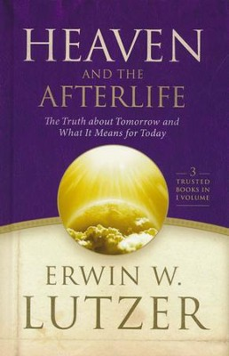Heaven and the Afterlife: The Truth About Tomorrow and What It Means for Today, 3 Volumes in 1  -     By: Erwin W. Lutzer