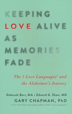 Keeping Love Alive as Memories Fade: The 5 Love Languages and the Alzheimer's Journey  -     By: Debbie Barr, Edward G. Shaw, Gary Chapman
