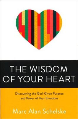 The Wisdom of Your Heart: Discovering the God-Given Purpose and Power of Your Emotions  -     By: Marc A. Schelske