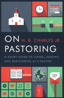 On Pastoring: A Short Guide to Living, Leading, and Ministering as a Pastor  -     By: H.B. Charles Jr.