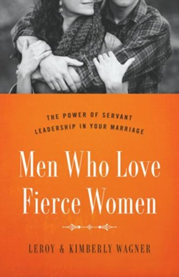 Men Who Love Fierce Women: The Power of Servant Leadership in Your Marriage  -     By: Leroy Wagner, Kimberly Wagner
