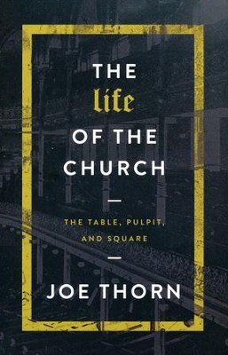 The Life of the Church: The Table, Pulpit, and Square  -     By: Joe Thorn