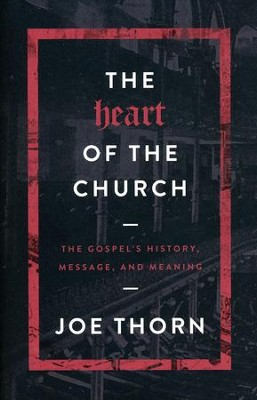 The Heart of the Church: The Gospel's History, Message, and Meaning  -     By: Joe Thorn