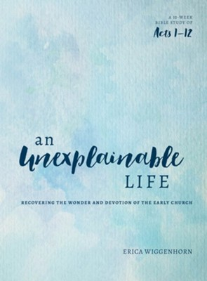 An Unexplainable Life: Recovering the Wonder and Devotion of the Early Church (Acts 1-12)  -     By: Erica Wiggenhorn