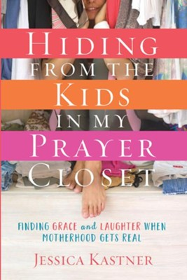 Hiding from the Kids in My Prayer Closet: Finding Grace and Laughter When Motherhood Gets Real  -     By: Jessica Kastner