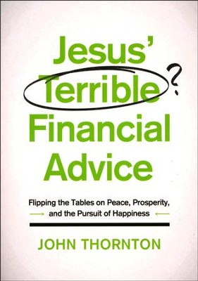 Jesus' Terrible Financial Advice: Flipping the Tables on Peace, Prosperity, and the Pursuit of Happiness  -     By: John Thornton