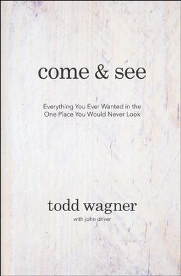 Come and See: Everything You Ever Wanted in the One Place You Would Never Look  -     By: Todd Wagner