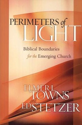Perimeters of Light: Biblical Boundaries for the Emerging Church  -     By: Elmer L. Towns, Ed Stetzer