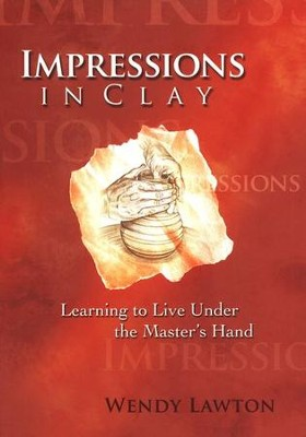 Impressions in Clay: Learning to Live Under the Master's Hand  -     By: Wendy Lawton