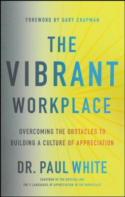 The Vibrant Workplace: Overcoming the Obstacles to Creating a Culture of Appreciation  -     By: Paul White