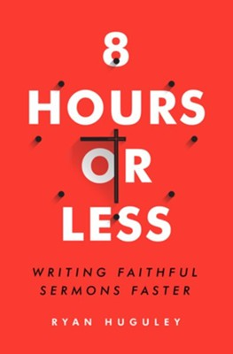 8 Hours or Less: Writing Faithful Sermons Faster  -     By: Ryan Huguley