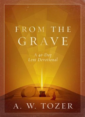 From the Grave: A 40-Day Lent Devotional  -     By: A.W. Tozer