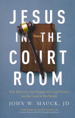Jesus in the Courtroom: How Believers Can Engage the Legal System for the Good of His World  -     By: John Mauck