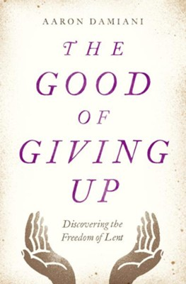 The Good of Giving Up: Discovering the Freedom of Lent   -     By: Aaron Damiani
