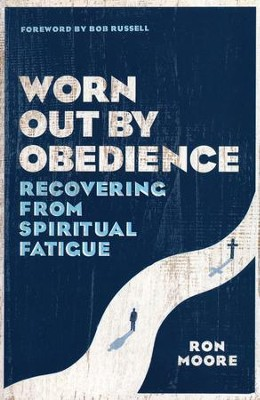 Worn Out by Obedience: Recovering from Spiritual Fatigue  -     By: Ron Moore