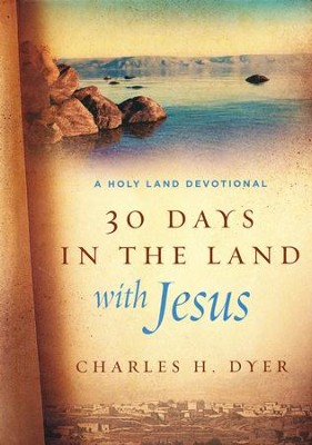 30 Days in the Land with Jesus: A Holy Land Devotional  -     By: Charles H. Dyer