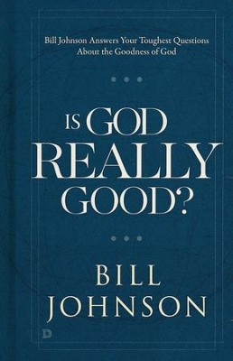 Is God Really Good?                                     Your Toughest Questions about the Goodness of God  -     By: Bill Johnson