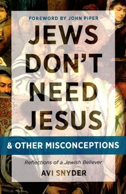 Jews Don't Need Jesus - and Other Misconceptions: Reflections of a Jewish Believer  -     By: Avi Snyder