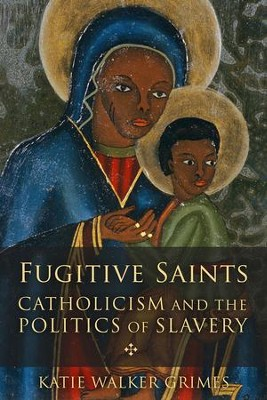 Fugitive Saints: Catholicism and the Politics of Slavery  -     By: Katie Walker Grimes