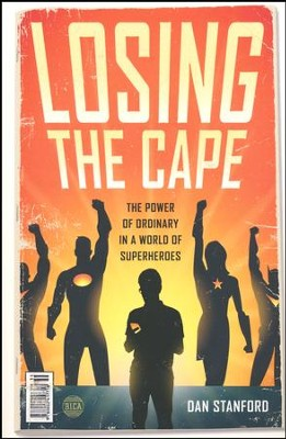 Losing the Cape: The Power of Ordinary in a World of Superheroes  -     By: Dan Stanford