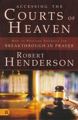 Accessing the Courts of Heaven: How to Position   Yourself for Breakthrough in Prayer   -     By: Robert Henderson