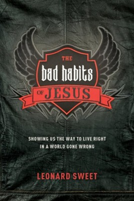 The Bad Habits of Jesus: Showing Us the Way to Live Right in a World Gone Wrong  -     By: Leonard Sweet