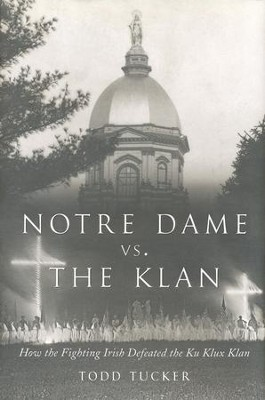 Notre Dame vs The Klan: How the Fighting Irish Defeated The KuKlux Klan  -     By: Todd Tucker