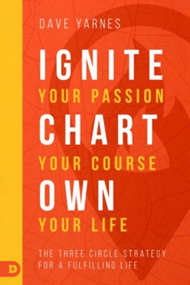 Ignite Your Passion, Chart Your Course, Own Your Life:  The Three Circle Strategy for a Fulfilling Life  -     By: David Yarnes