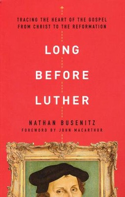 Long Before Luther: Tracing the Heart of the Gospel from Christ to the Reformation  -     By: Nathan Busenitz