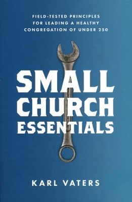 Small Church Essentials: Field-Tested Principles for Leading a Healthy Congregation of Under 250  -     By: Karl Vaters