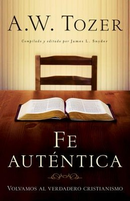 Fe Auténtica   (Reclaiming Christianity)  -     Edited By: James L. Snyder     By: A.W. Tozer