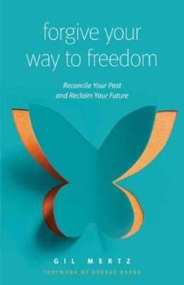 Forgiving Your Way to Freedom: Reconcile Your Past and Reclaim Your Future  -     By: Gil Mertz