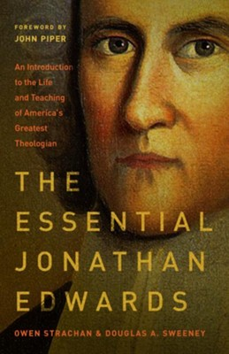The Essential Jonathan Edwards: An Introduction to the Life and Teaching of America's Greatest Theologian  -     By: Owen Strachan, Douglas Sweeney