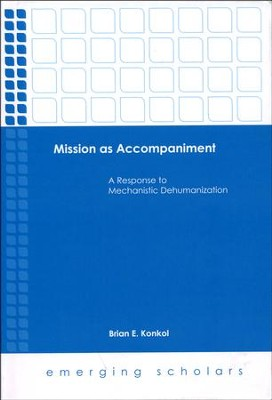 Mission as Accompaniment: A Response to Mechanistic Dehumanization  -     By: Brian E. Kondol