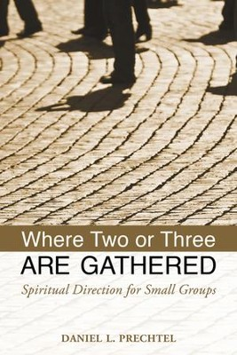 Where Two or Three Are Gathered: Spiritual Direction for Small Groups - eBook  -     By: Daniel L. Prechtel