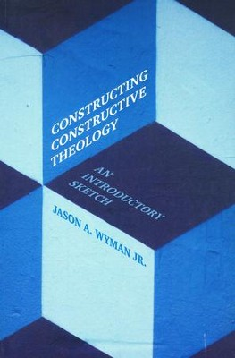 Constructing Constructive Theology: An Introductory Sketch  -     By: Jason A. Wyman