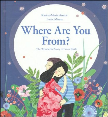 Where Are You From?: The Wonderful Story of Your Birth  -     By: Karine-Marie Amiot, Lucie Minne