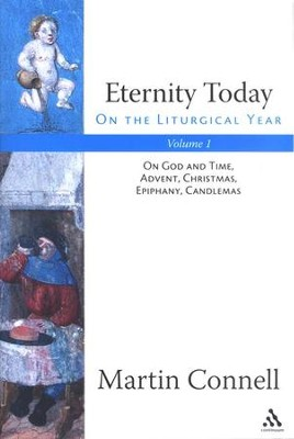 Eternity Today, Vol. 1: On the Liturgical Year: On God and Time, Advent, Christmas, Epiphany, Candlemas  -     By: Martin Connell