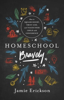 Homeschool Bravely: How to Squash Doubt, Trust God and Teach Your Children with Confidence  -     By: Jamie Erickson