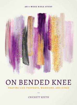 On Bended Knee: Praying Like Prophets, Warriors and Kings  -     By: Crickett Keeth