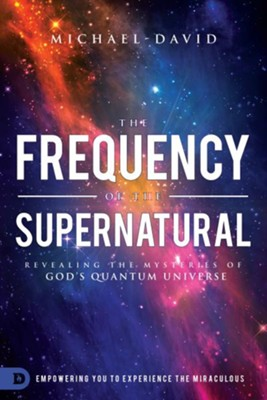 The Frequency of the Supernatural: Revealing the Mysteries of God's Quantum Universe  -     By: Michael David