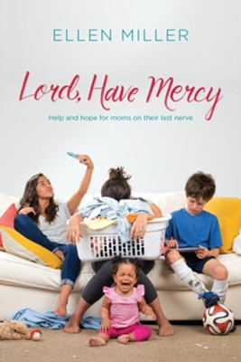 Lord, Have Mercy: Help and Hope for Moms on Their Last Nerve  -     By: Ellen Miller