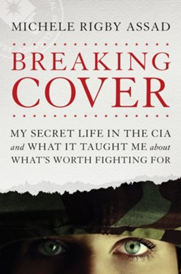 Breaking Cover: My Secret Life in the CIA and What It Taught Me About What's Worth Fighting For  -     By: Michele Rigby Assad