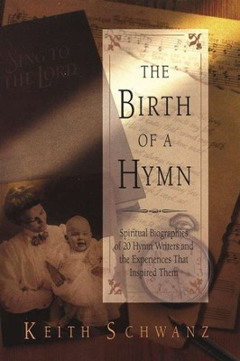 The Birth of a Hymn: Spiritual Biographies of 20 Hymn Writers and the Experiences That Inspired Them  -     By: Keith Schwanz