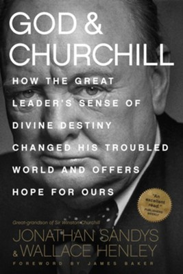 God & Churchill: How the Great Leader's Sense of Divine Destiny Changed His Troubled World and Offers Hope for Ours  -     By: Jonathan Sandys, Wallace Henley