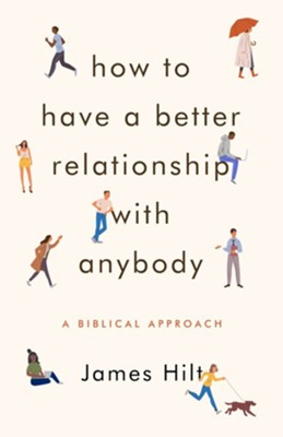 How to Have a Better Relationship with Anybody: A Biblical Approach  -     By: James Hilt