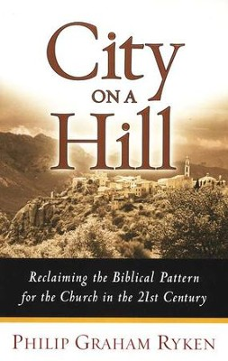 City on a Hill: Reclaiming the Biblical Pattern for the Church in the 21st Century  -     By: Philip Graham Ryken